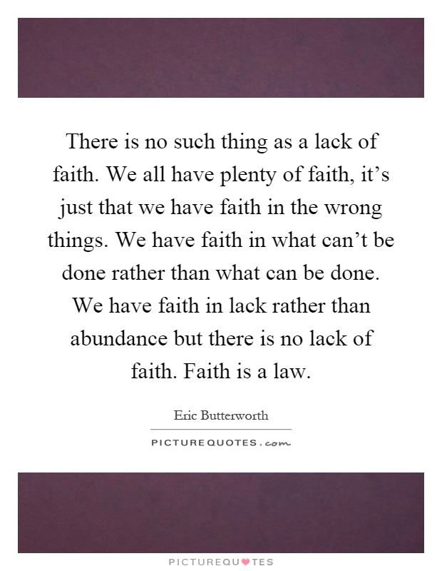 There is no such thing as a lack of faith. We all have plenty of faith, it's just that we have faith in the wrong things. We have faith in what can't be done rather than what can be done. We have faith in lack rather than abundance but there is no lack of faith. Faith is a law Picture Quote #1