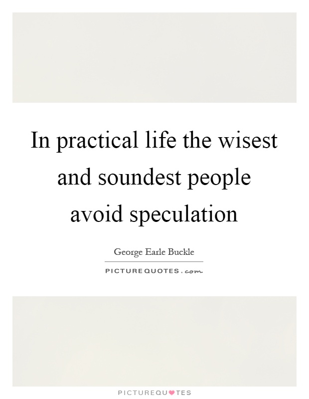 In practical life the wisest and soundest people avoid speculation Picture Quote #1