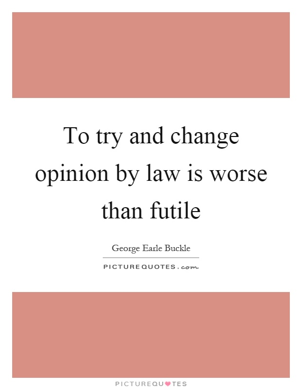 To try and change opinion by law is worse than futile Picture Quote #1