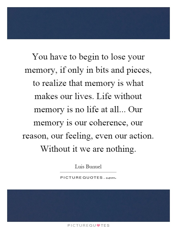 You have to begin to lose your memory, if only in bits and pieces, to realize that memory is what makes our lives. Life without memory is no life at all... Our memory is our coherence, our reason, our feeling, even our action. Without it we are nothing Picture Quote #1