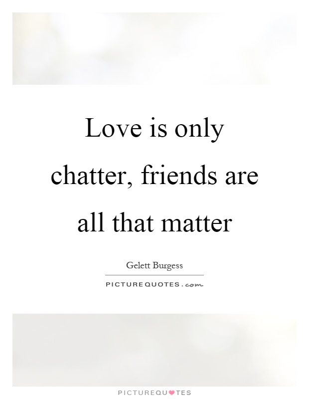 Love is only chatter, friends are all that matter Picture Quote #1
