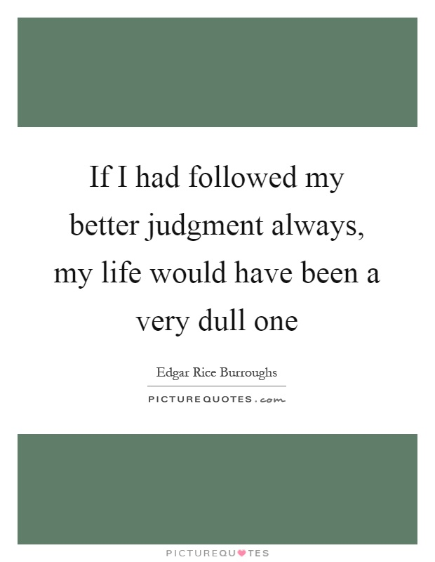 If I had followed my better judgment always, my life would have been a very dull one Picture Quote #1