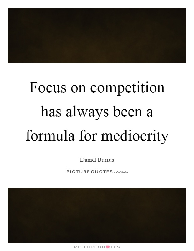Focus on competition has always been a formula for mediocrity Picture Quote #1