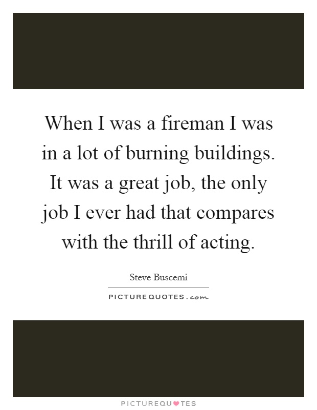 When I was a fireman I was in a lot of burning buildings. It was a great job, the only job I ever had that compares with the thrill of acting Picture Quote #1