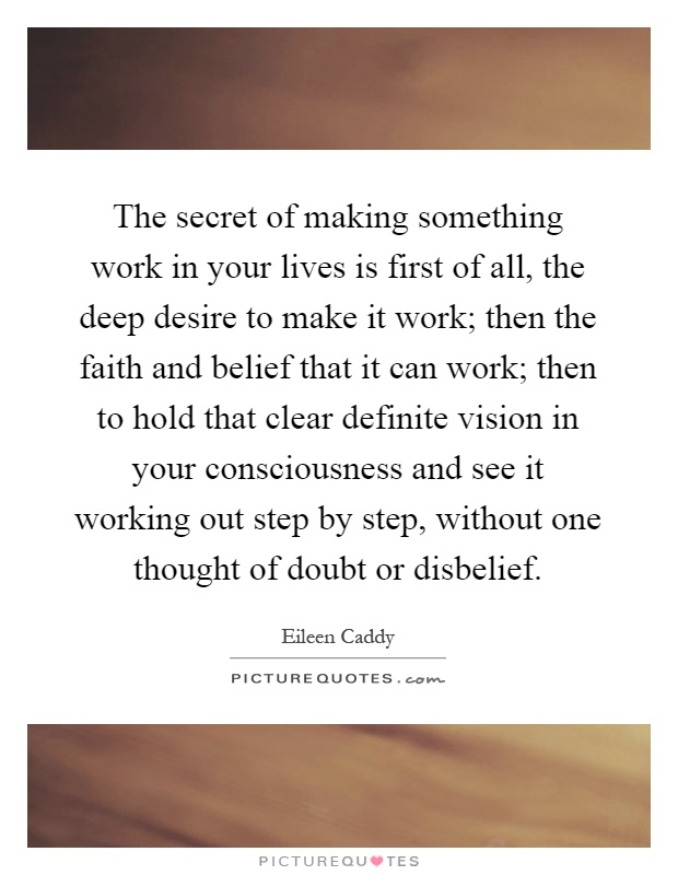The secret of making something work in your lives is first of all, the deep desire to make it work; then the faith and belief that it can work; then to hold that clear definite vision in your consciousness and see it working out step by step, without one thought of doubt or disbelief Picture Quote #1
