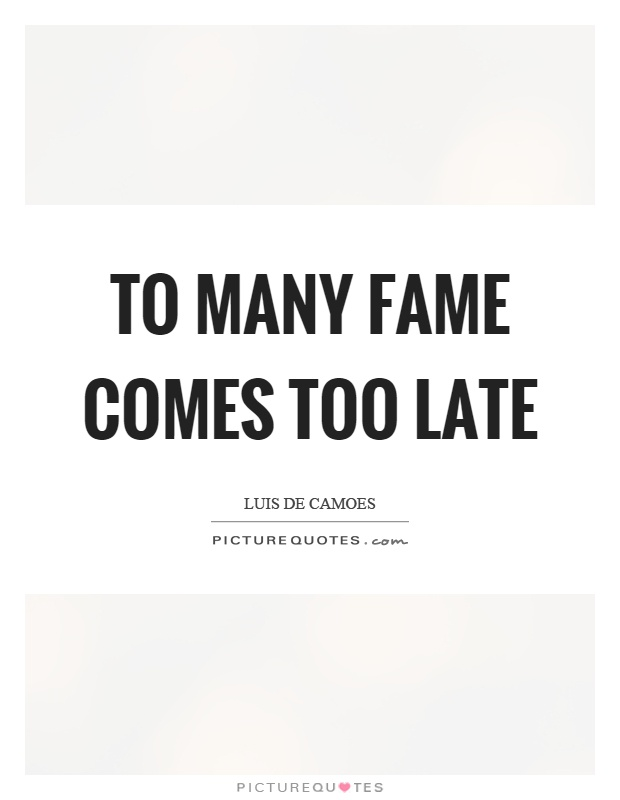 To many fame comes too late Picture Quote #1