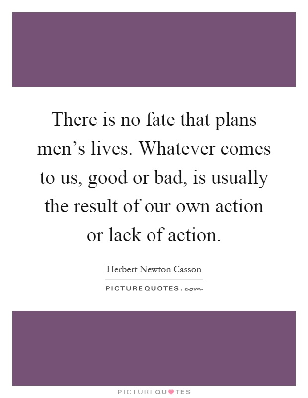 There is no fate that plans men's lives. Whatever comes to us, good or bad, is usually the result of our own action or lack of action Picture Quote #1