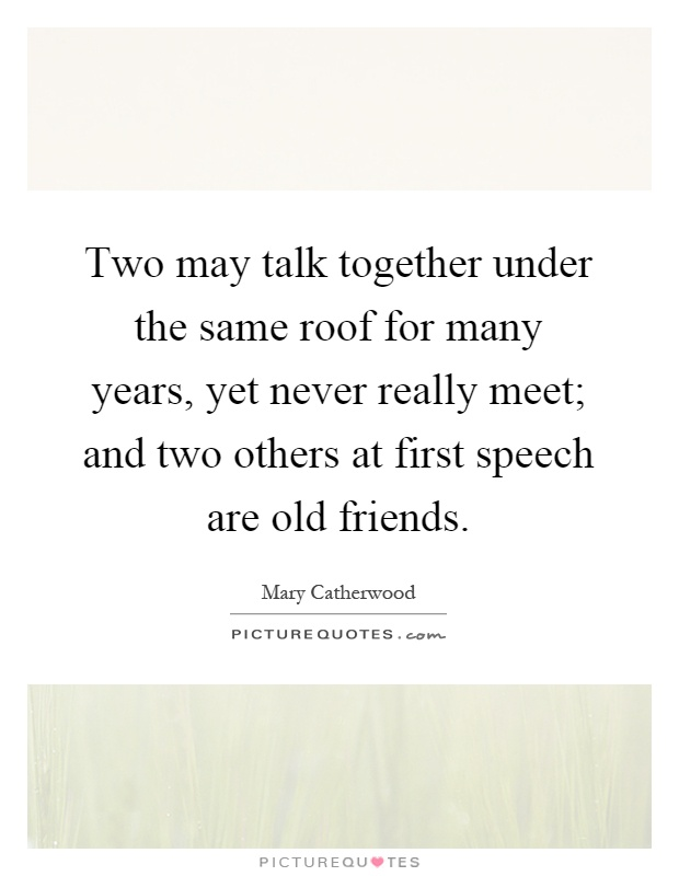 Two may talk together under the same roof for many years, yet never really meet; and two others at first speech are old friends Picture Quote #1