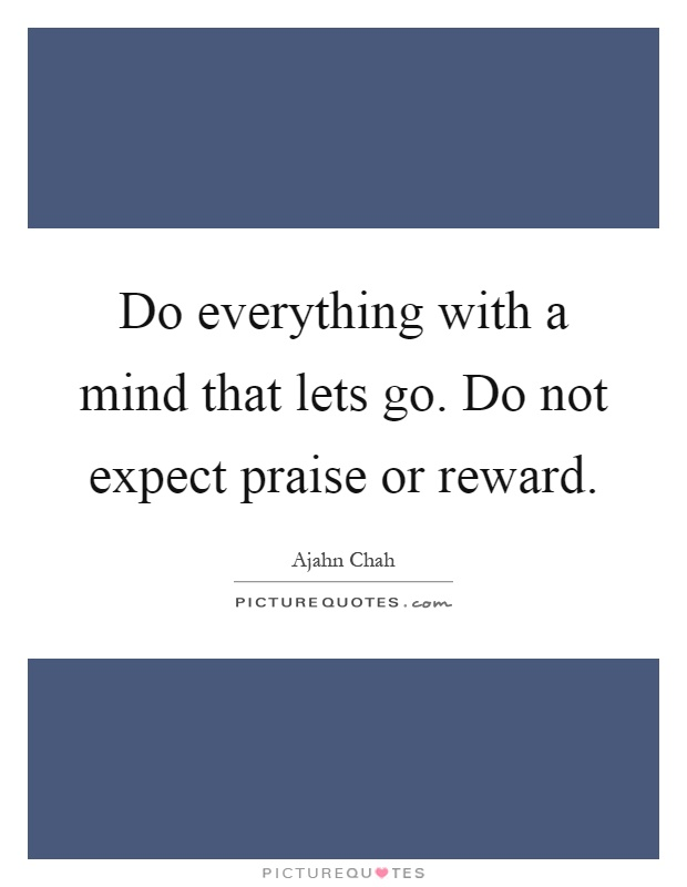Do everything with a mind that lets go. Do not expect praise or reward Picture Quote #1
