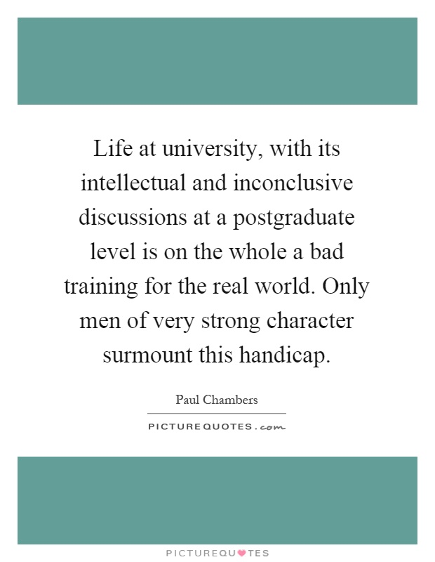 Life at university, with its intellectual and inconclusive discussions at a postgraduate level is on the whole a bad training for the real world. Only men of very strong character surmount this handicap Picture Quote #1