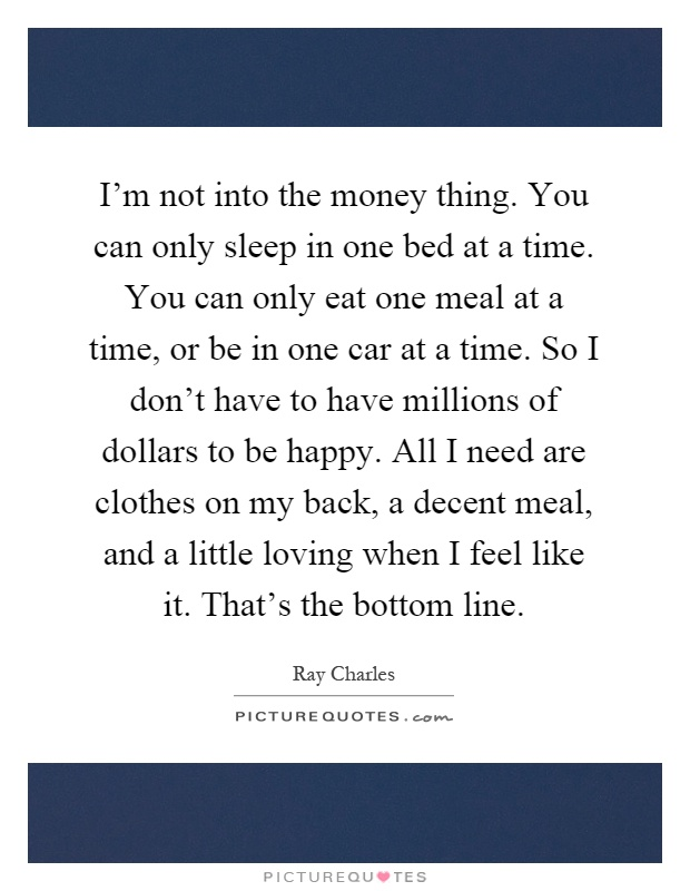 I'm not into the money thing. You can only sleep in one bed at a time. You can only eat one meal at a time, or be in one car at a time. So I don't have to have millions of dollars to be happy. All I need are clothes on my back, a decent meal, and a little loving when I feel like it. That's the bottom line Picture Quote #1