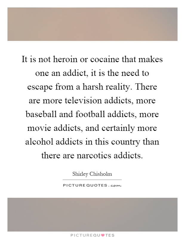 It is not heroin or cocaine that makes one an addict, it is the need to escape from a harsh reality. There are more television addicts, more baseball and football addicts, more movie addicts, and certainly more alcohol addicts in this country than there are narcotics addicts Picture Quote #1