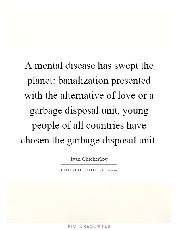 A mental disease has swept the planet: banalization presented with the alternative of love or a garbage disposal unit, young people of all countries have chosen the garbage disposal unit Picture Quote #1