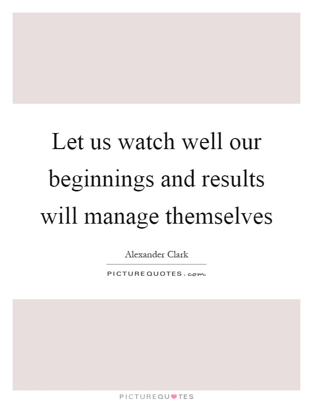 Let us watch well our beginnings and results will manage themselves Picture Quote #1