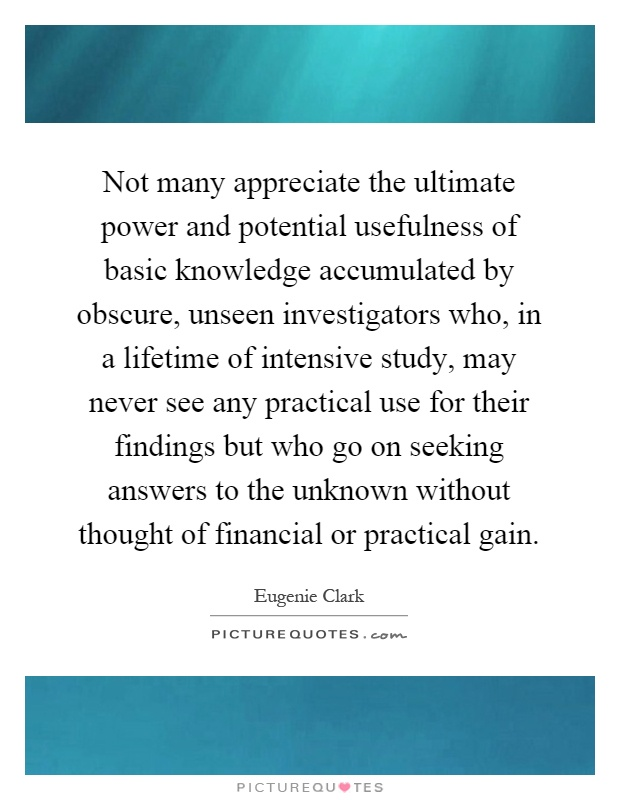 Not many appreciate the ultimate power and potential usefulness of basic knowledge accumulated by obscure, unseen investigators who, in a lifetime of intensive study, may never see any practical use for their findings but who go on seeking answers to the unknown without thought of financial or practical gain Picture Quote #1
