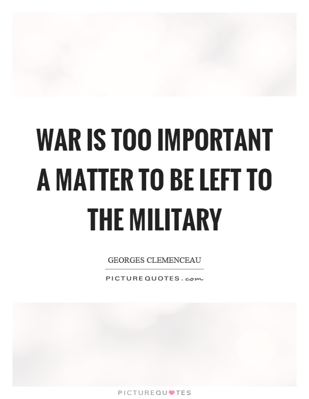 War is too important a matter to be left to the military Picture Quote #1