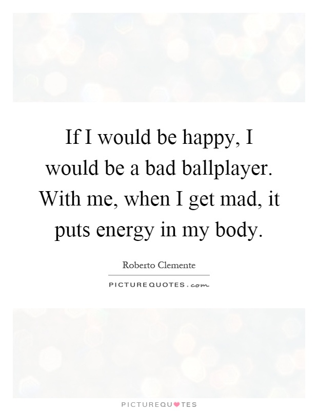 If I would be happy, I would be a bad ballplayer. With me, when I get mad, it puts energy in my body Picture Quote #1