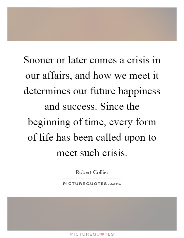Sooner or later comes a crisis in our affairs, and how we meet it determines our future happiness and success. Since the beginning of time, every form of life has been called upon to meet such crisis Picture Quote #1
