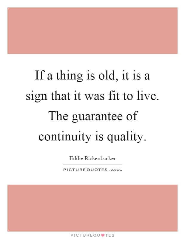 If a thing is old, it is a sign that it was fit to live. The guarantee of continuity is quality Picture Quote #1
