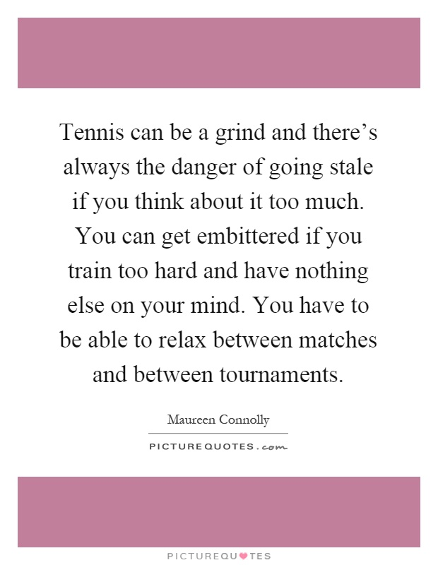 Tennis can be a grind and there's always the danger of going stale if you think about it too much. You can get embittered if you train too hard and have nothing else on your mind. You have to be able to relax between matches and between tournaments Picture Quote #1