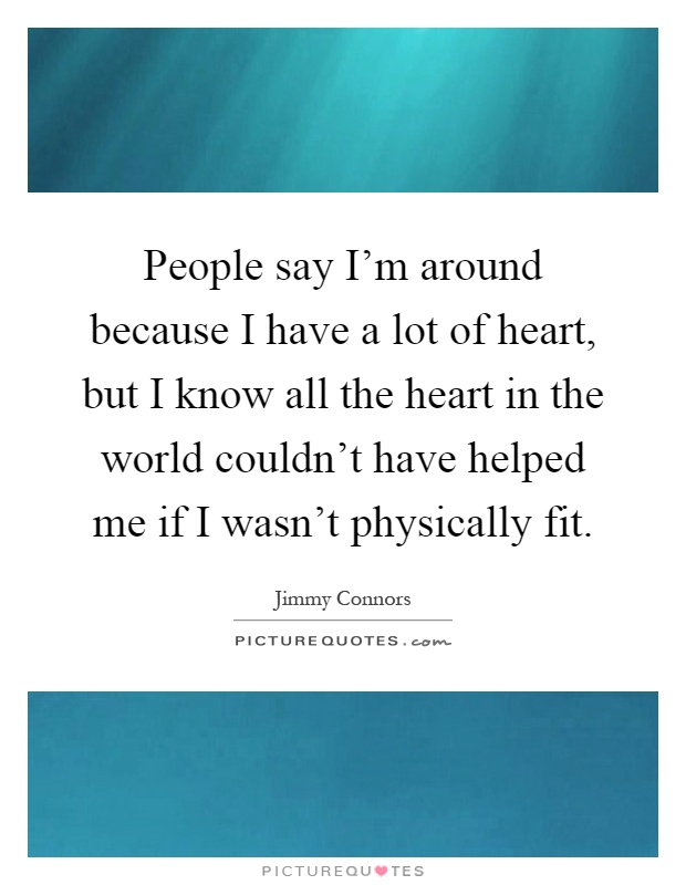 People say I'm around because I have a lot of heart, but I know all the heart in the world couldn't have helped me if I wasn't physically fit Picture Quote #1