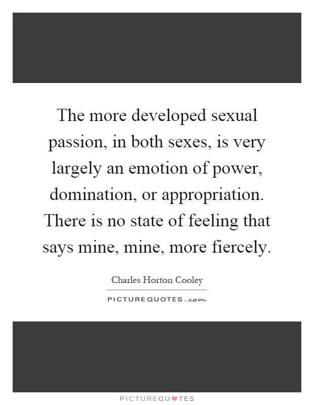 The more developed sexual passion, in both sexes, is very largely an emotion of power, domination, or appropriation. There is no state of feeling that says mine, mine, more fiercely Picture Quote #1