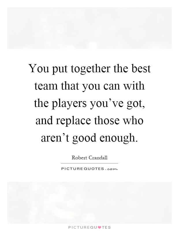 You put together the best team that you can with the players you've got, and replace those who aren't good enough Picture Quote #1