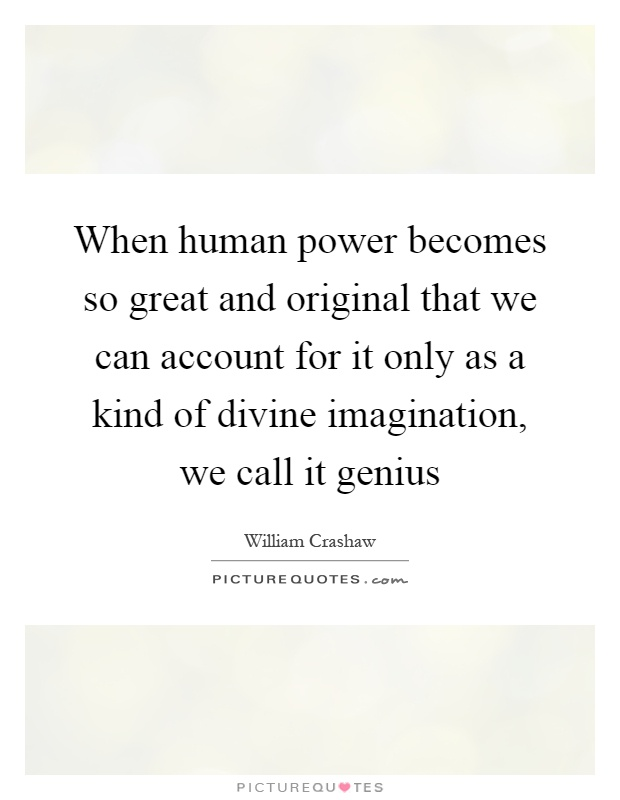When human power becomes so great and original that we can account for it only as a kind of divine imagination, we call it genius Picture Quote #1