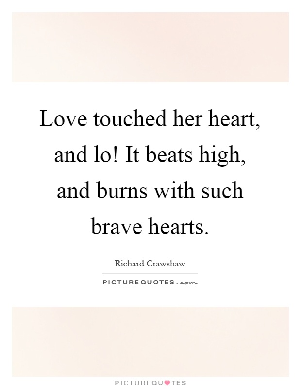 Love touched her heart, and lo! It beats high, and burns with such brave hearts Picture Quote #1