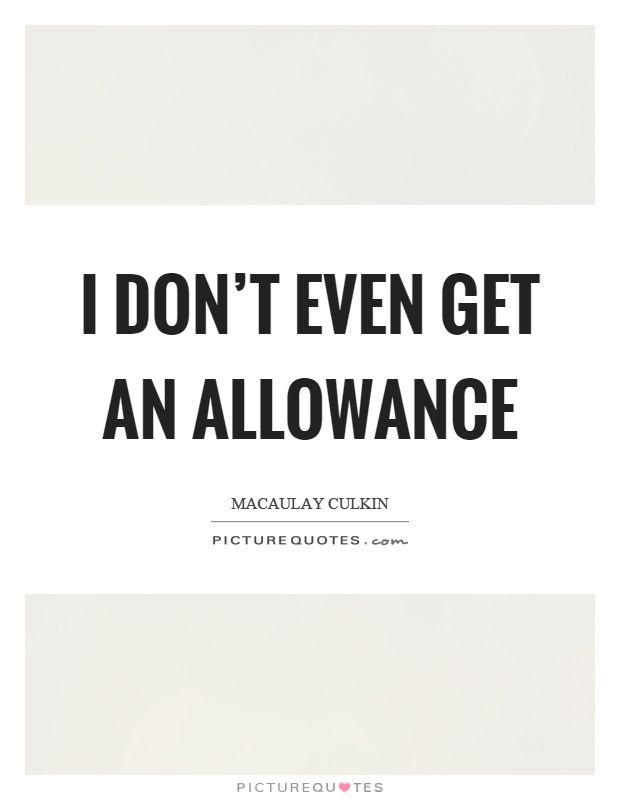 I don't even get an allowance Picture Quote #1