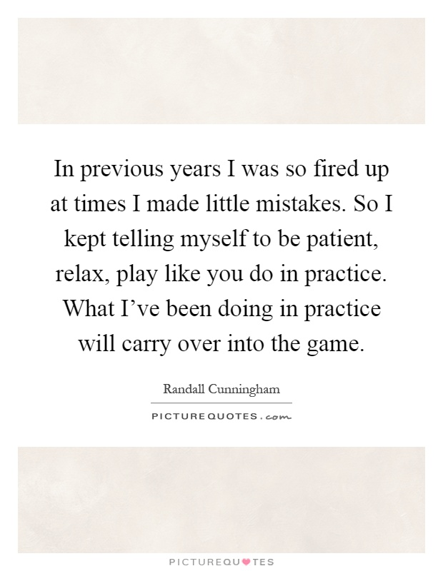 In previous years I was so fired up at times I made little mistakes. So I kept telling myself to be patient, relax, play like you do in practice. What I've been doing in practice will carry over into the game Picture Quote #1