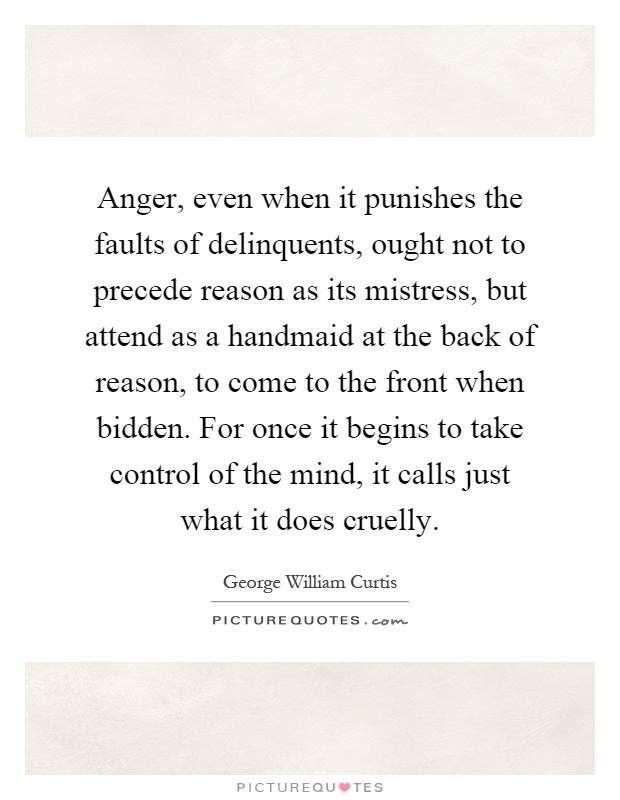 Anger, even when it punishes the faults of delinquents, ought not to precede reason as its mistress, but attend as a handmaid at the back of reason, to come to the front when bidden. For once it begins to take control of the mind, it calls just what it does cruelly Picture Quote #1