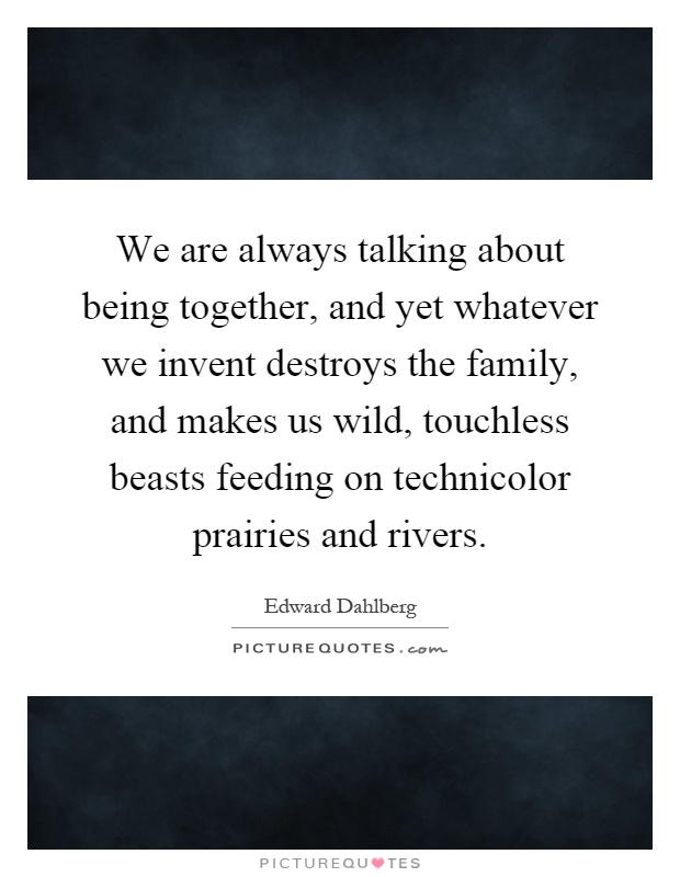 We are always talking about being together, and yet whatever we invent destroys the family, and makes us wild, touchless beasts feeding on technicolor prairies and rivers Picture Quote #1