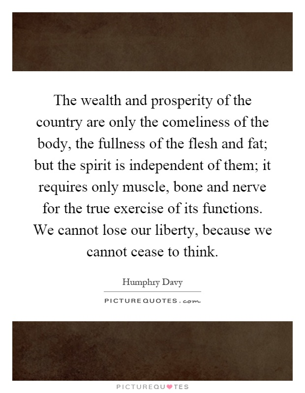 The wealth and prosperity of the country are only the comeliness of the body, the fullness of the flesh and fat; but the spirit is independent of them; it requires only muscle, bone and nerve for the true exercise of its functions. We cannot lose our liberty, because we cannot cease to think Picture Quote #1