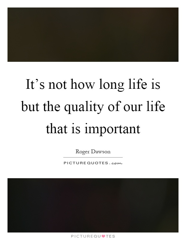 It's not how long life is but the quality of our life that is important Picture Quote #1