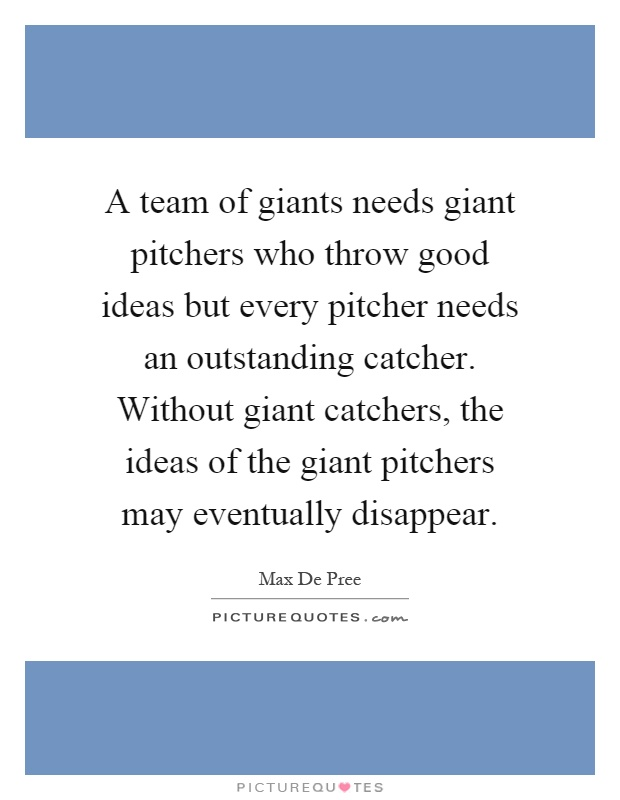 A team of giants needs giant pitchers who throw good ideas but every pitcher needs an outstanding catcher. Without giant catchers, the ideas of the giant pitchers may eventually disappear Picture Quote #1