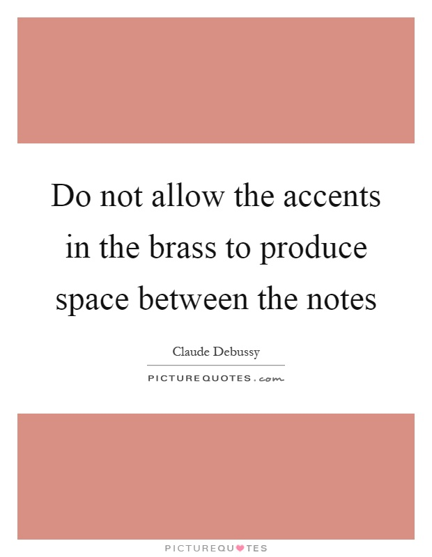 Do not allow the accents in the brass to produce space between the notes Picture Quote #1