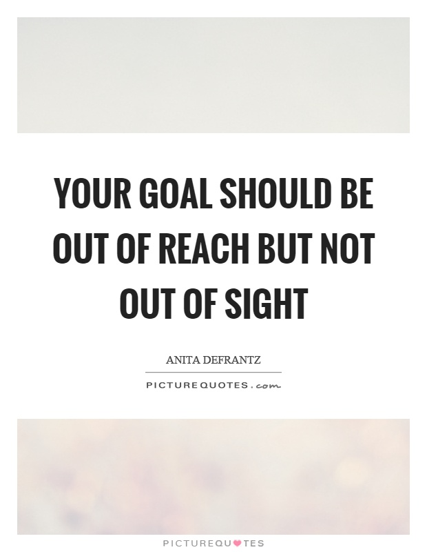 Your goal should be out of reach but not out of sight Picture Quote #1