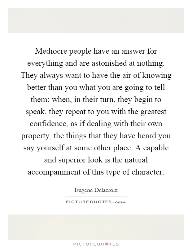 Mediocre people have an answer for everything and are astonished at nothing. They always want to have the air of knowing better than you what you are going to tell them; when, in their turn, they begin to speak, they repeat to you with the greatest confidence, as if dealing with their own property, the things that they have heard you say yourself at some other place. A capable and superior look is the natural accompaniment of this type of character Picture Quote #1
