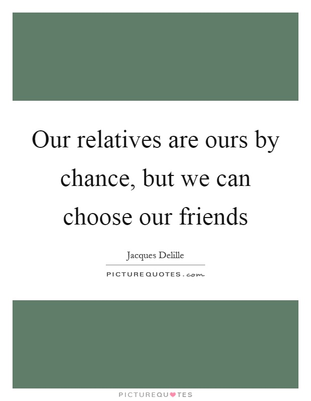 Our relatives are ours by chance, but we can choose our friends Picture Quote #1