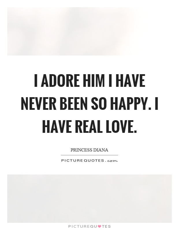I adore him I have never been so happy. I have real love Picture Quote #1