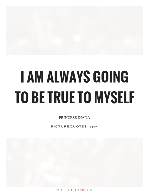 I am always going to be true to myself Picture Quote #1