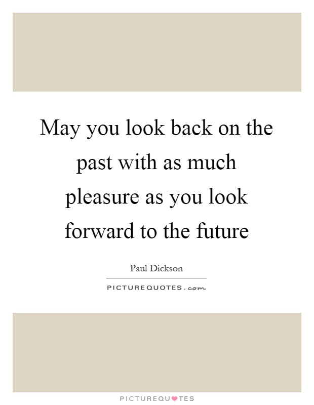 May you look back on the past with as much pleasure as you look forward to the future Picture Quote #1