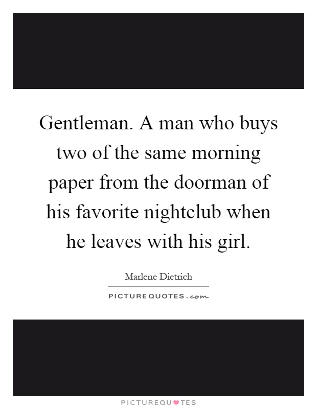 Gentleman. A man who buys two of the same morning paper from the doorman of his favorite nightclub when he leaves with his girl Picture Quote #1