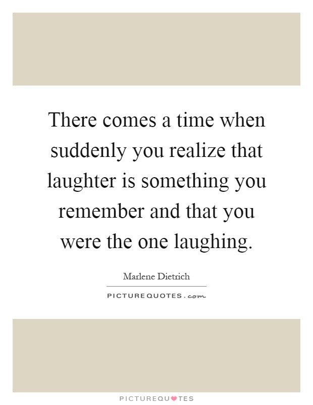 There comes a time when suddenly you realize that laughter is something you remember and that you were the one laughing Picture Quote #1