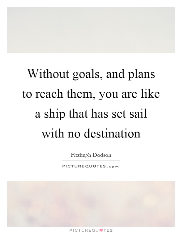 Without goals, and plans to reach them, you are like a ship that has set sail with no destination Picture Quote #1