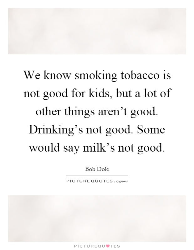 We know smoking tobacco is not good for kids, but a lot of other things aren't good. Drinking's not good. Some would say milk's not good Picture Quote #1