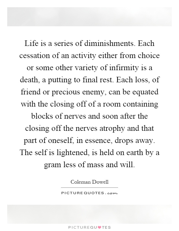 Life is a series of diminishments. Each cessation of an activity either from choice or some other variety of infirmity is a death, a putting to final rest. Each loss, of friend or precious enemy, can be equated with the closing off of a room containing blocks of nerves and soon after the closing off the nerves atrophy and that part of oneself, in essence, drops away. The self is lightened, is held on earth by a gram less of mass and will Picture Quote #1