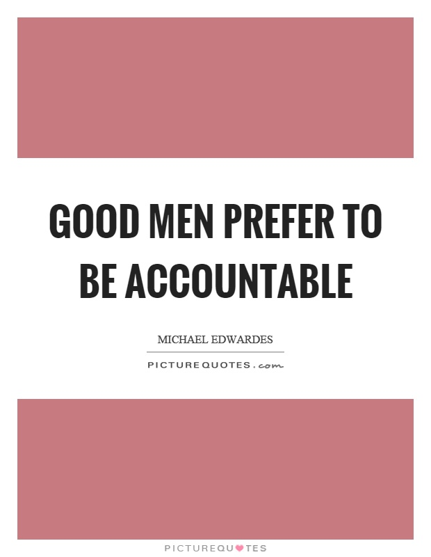 Good men prefer to be accountable Picture Quote #1