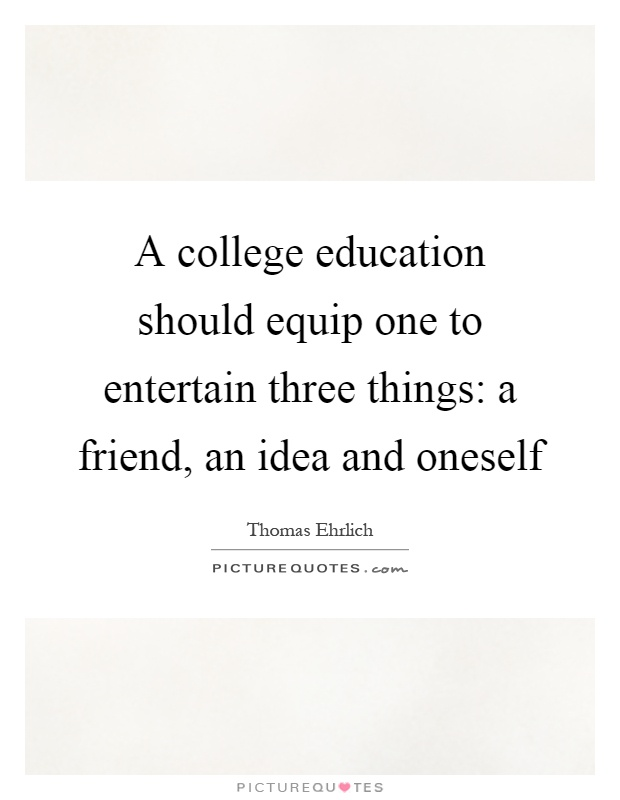 A college education should equip one to entertain three things: a friend, an idea and oneself Picture Quote #1